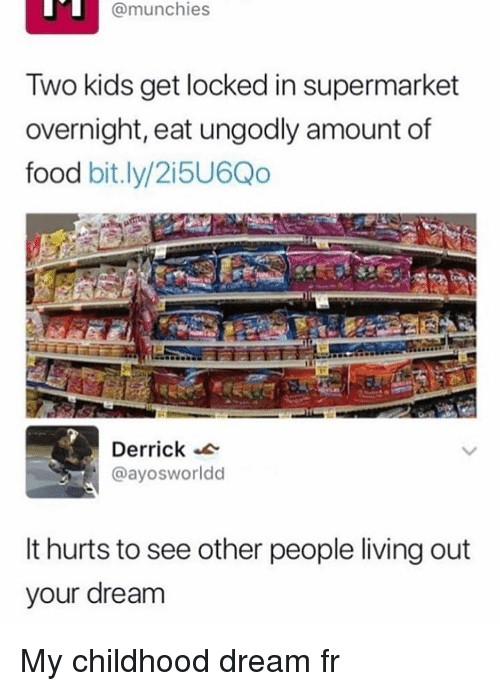 munchies: @munchies  Two kids get locked in supermarket  overnight, eat ungodly amount of  food bit.ly/2i5U6Qo  Derrick  @ayosworldd  It hurts to see other people living out  your dream My childhood dream fr