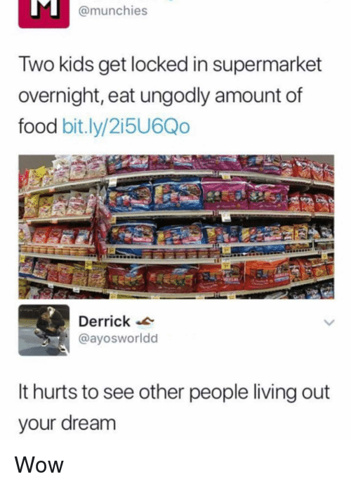 munchies: @munchies  Two kids get locked in supermarket  overnight, eat ungodly amount of  food bit.ly/2i5U6Qo  Derrick  @ayosworldd  It hurts to see other people living out  our dream Wow