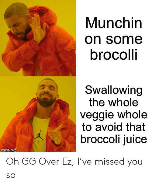 brocolli: Munchin  on some  brocolli  Swallowing  the whole  veggie whole  to avoid that  broccoli juice  imgflip.com Oh GG Over Ez, I've missed you so