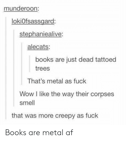Metal Af: munderoon:  lokiofsassard  stephaniealive:  alecats:  books are just dead tattoed  trees  That's metal as fuck  Wow I like the way their corpses  smell  that was more creepy as fuck Books are metal af