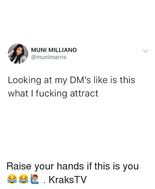 Fucking, Memes, and 🤖: MUNI MILLIANO  @munimarns  Looking at my DM's like is this  what I fucking attract Raise your hands if this is you 😂😂🙋🏽♂️ . KraksTV