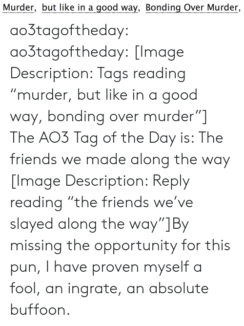 """slayed: Murder, but like in a good way, Bonding Over Murder, ao3tagoftheday:  ao3tagoftheday:  [Image Description: Tags reading """"murder, but like in a good way, bonding over murder""""]  The AO3 Tag of the Day is: The friends we made along the way   [Image Description: Reply reading """"the friends we've slayed along the way""""]By missing the opportunity for this pun, I have proven myself a fool, an ingrate, an absolute buffoon."""