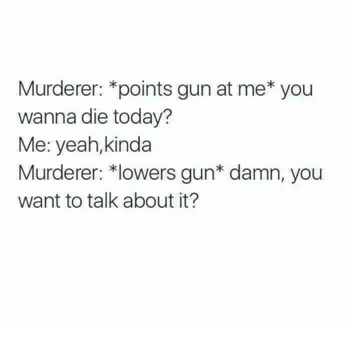 Memes, Yeah, and Today: Murderer: *points gun at me* you  wanna die today?  Me: yeah,kinda  Murderer: *lowers gun* damn, you  want to talk about it?