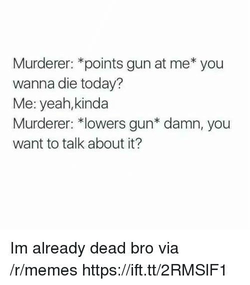 lowers: Murderer: *points gun at me* you  wanna die today?  Me: yeah,kinda  Murderer: *lowers gun* damn, you  want to talk about it? Im already dead bro via /r/memes https://ift.tt/2RMSlF1