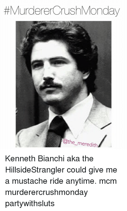 mustache ride: Murderer rushMonday  @the meredith Kenneth Bianchi aka the HillsideStrangler could give me a mustache ride anytime. mcm murderercrushmonday partywithsluts
