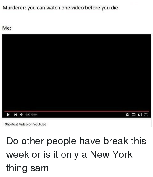 Memes, New York, and youtube.com: Murderer: you can watch one video before you die  Me:  000/000  Shortest Video on Youtube Do other people have break this week or is it only a New York thing ≪sam≫