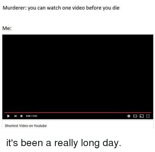 Memes, youtube.com, and Video: Murderer: you can watch one video before you die  Me  000/000  Shortest Video on Youtube it's been a really long day.