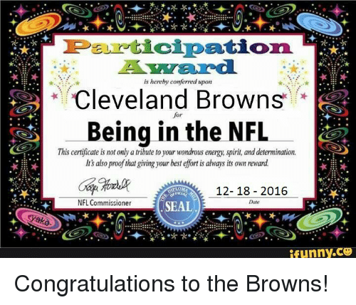 Cleveland Browns, Energy, and Funny: mureticipation.  is hereby conferred upon  Cleveland Browns  Being in the NFL  This certificate is not only a tribute to your wondrous energy. spirit, and determination.  Its also proof that giving your best efort is always its ownreward  12-18 2016  NFL Commissioner  Date  SEAL  Yako  funny Congratulations to the Browns!