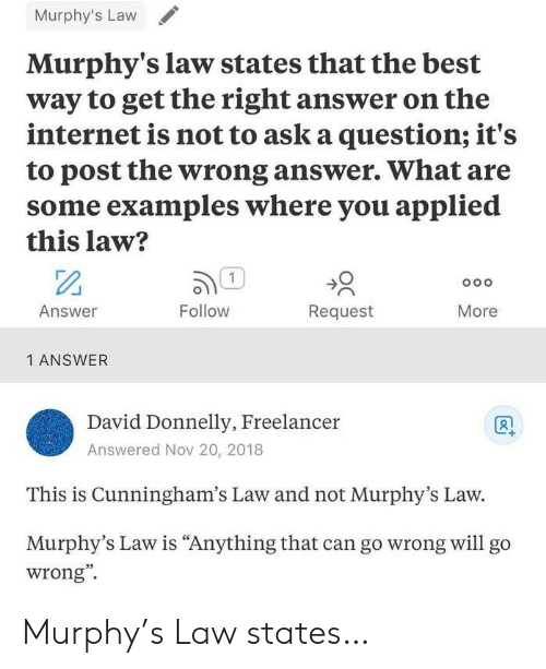 "murphy: Murphy's Law  Murphy's law states that the best  way to get the right answer on the  internet is not to ask a question; it's  to post the wrong answer. What are  some examples where you applied  this law?  1  Follow  Answer  Request  More  1 ANSWER  David Donnelly, Freelancer  Answered Nov 20, 2018  This is Cunningham's Law and not Murphy's Law.  Murphy's Law is ""Anything that can go wrong willl go  wrong"" Murphy's Law states…"
