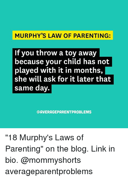 """Memes, Blog, and Link: MURPHY'S LAW OF PARENTING:  If you throw a toy away  because your child has not  played with it in months,  she will ask for it later that  same day  @AVERAGE PARENTPROBLEMS """"18 Murphy's Laws of Parenting"""" on the blog. Link in bio. @mommyshorts averageparentproblems"""