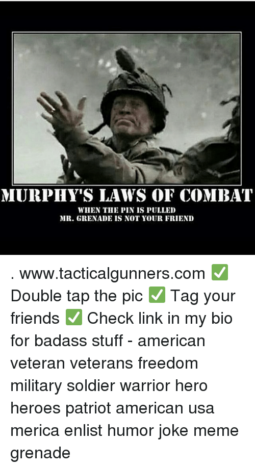 Friends, Meme, and Memes: MURPHY'S LAWS OF COMBAT  WHEN THE PIN IS PULLED  MR. GRENADE IS NOT YOUR FRIEND . www.tacticalgunners.com ✅ Double tap the pic ✅ Tag your friends ✅ Check link in my bio for badass stuff - american veteran veterans freedom military soldier warrior hero heroes patriot american usa merica enlist humor joke meme grenade