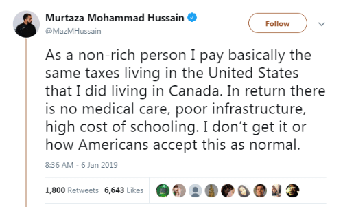 infrastructure: Murtaza Mohammad Hussain  @MazMHussain  Followv  As a non-rich person I pay basically the  same taxes living in the United States  that I did living in Canada. In return there  is no medical care, poor infrastructure,  high cost of schooling. I don't get it or  how Americans accept this as normal.  8:36 AM- 6 Jan 2019  1,800 Retweets 6,643 Likes  @о о