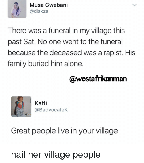 kat: Musa Gwebani  @dlakza  There was a funeral in my village this  past Sat. No one went to the funeral  because the deceased was a rapist. His  family buried him alone  @westafrikanman  Katli  @Badvocatek.  Great people live in your village I hail her village people