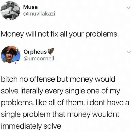musa: Musa  @muvilakazi  Money will not fix all your problems.  Orpheus  @umcornell  bitch no offense but money would  solve literally every single one of my  problems. like all of them. i dont have a  single problem that money wouldnt  immediately solve