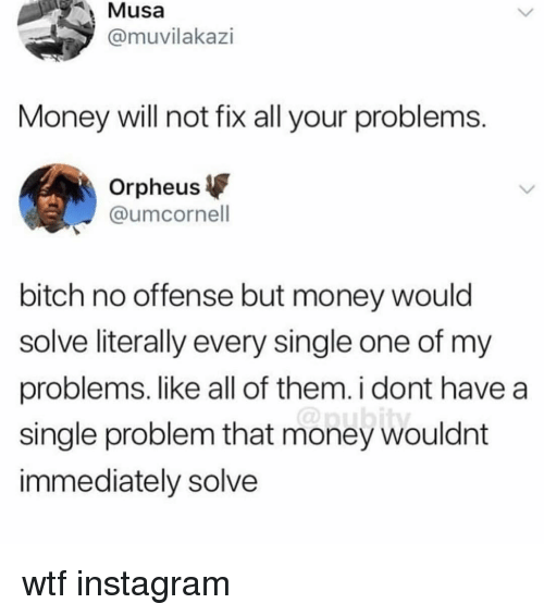 musa: Musa  @muvilakazi  Money will not fix all your problems  Orpheus  @umcornell  bitch no offense but money would  solve literally every single one of my  problems. like all of them. i dont have a  single problem that money wouldnt  immediately solve wtf instagram