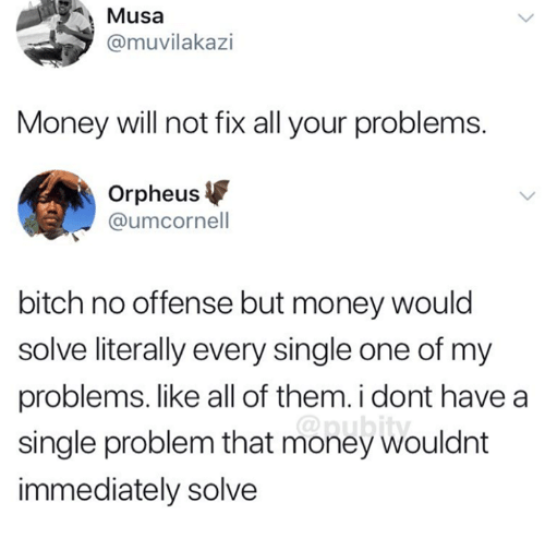musa: Musa  @muvilakazi  Money will not fix all your problems.  Orpheus  @umcornell  bitch no offense but money would  solve literally every single one of my  problems. like all of them.i dont have a  single problem that money wouldnt  immediately solve  @pubity