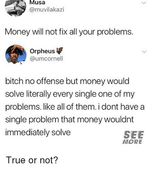musa: Musa  @muvilakazi  Money will not fix all your problems.  Orpheus  @umcornell  bitch no offense but money would  solve literally every single one of my  problems. like all of them. i dont have a  single problem that money wouldnt  immediately solve  SEE  MORE True or not?