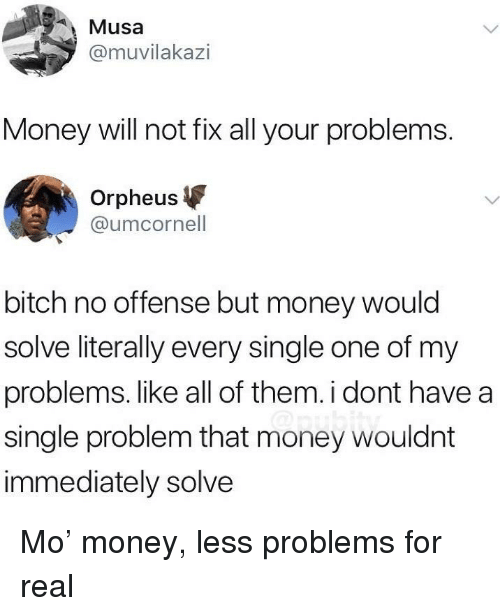 musa: Musa  @muvilakazi  Money will not fix all your problems.  Orpheus  @umcornell  bitch no offense but money would  solve literally every single one of my  problems. like all of them. i dont have a  single problem that money wouldnt  immediately solve Mo' money, less problems for real