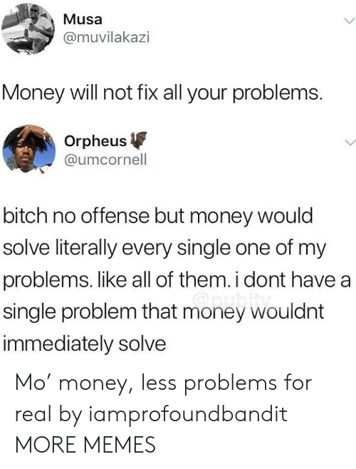 musa: Musa  @muvilakazi  Money will not fix all your problems.  Orpheus  @umcornell  bitch no offense but money would  solve literally every single one of my  problems. like all of them. i dont have a  single problem that money wouldnt  immediately solve Mo' money, less problems for real by iamprofoundbandit MORE MEMES