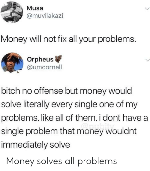 No Offense: Musa  @muvilakazi  Money will not fix all your problems  Orpheus  @umcornell  bitch no offense but money would  solve literally every single one of my  problems. like all of them. i dont have a  single problem that money wouldnt  immediately solve Money solves all problems