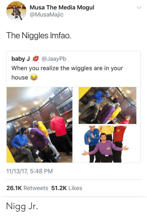 musa: Musa The Media Mogul  @MusaMajic  The Niggles Imfao.  baby J @JaayPb  When you realize the wiggles are in your  house  11/13/17, 5:48 PM  26.1K Retweets 51.2K Likes Nigg Jr.