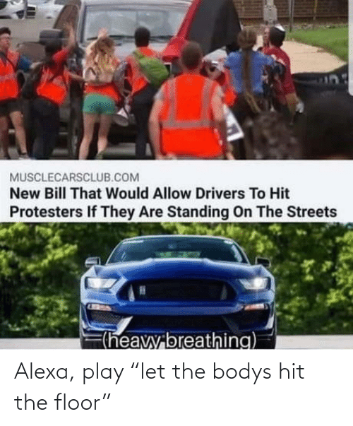 "Streets: MUSCLECARSCLUB.COM  New Bill That Would Allow Drivers To Hit  Protesters If They Are Standing On The Streets  F(heavy breathing) Alexa, play ""let the bodys hit the floor"""