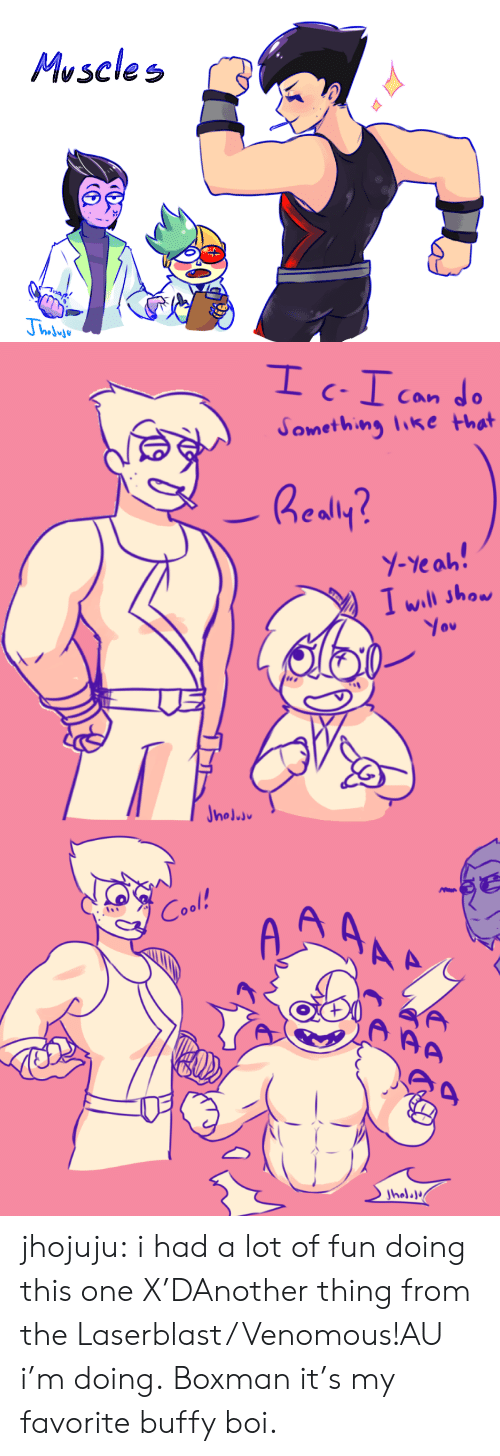 muscles: Muscles   Can  Something like that  Realy?  Y-Yeah!  I will show  You  Jnoluu   A AAA  Cool!  AA  Jholala jhojuju:  i had a lot of fun doing this one X'DAnother thing from the Laserblast/Venomous!AU i'm doing. Boxman it's my favorite buffy boi.