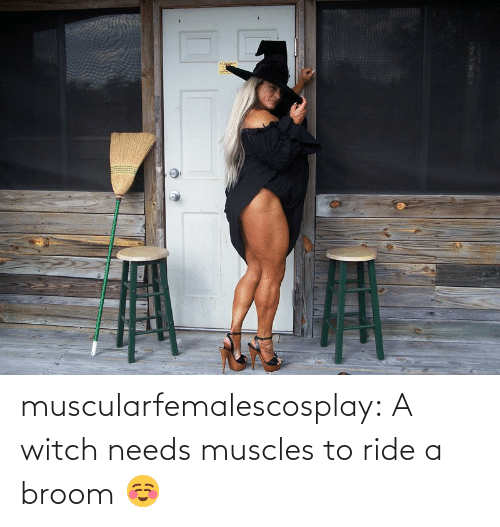 ride: muscularfemalescosplay:  A witch needs muscles to ride a broom ☺