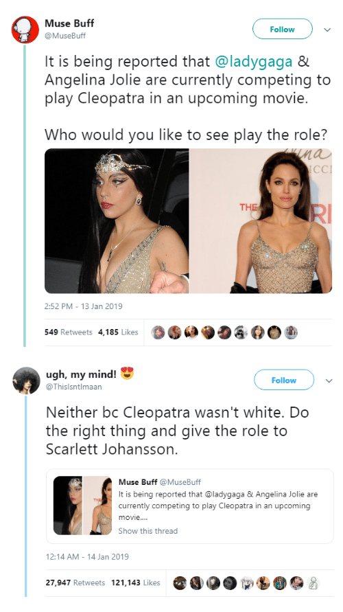 scarlett johansson: Muse Buff  @MuseBuff  Followv  It is being reported that @ladygaga &  Angelina Jolie are currently competing to  play Cleopatra in an upcoming movie.  Who would you like to see play the role?  nau  CCI  THE  2:52 PM- 13 Jan 2019  549 Retweets 4,185 Likes  O·  ク   ugh, my mind!  Follow  @Thislsntlmaan  Neither bc Cleopatra wasn't white. Do  the right thing and give the role to  Scarlett Johansson.  Muse Buff MuseBuff  It is being reported that @ladygaga&Angelina Jolie are  currently competing to play Cleopatra in an upcoming  movie..  Show this thread  2:14 AM-14 Jan 2019  27,947 Retweets 121.143 Likes O