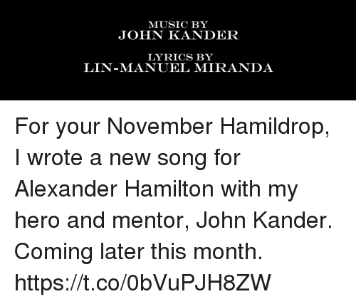 Alexander Hamilton: MUSIC BY  JOHN KANDER  LYRICS BY  LIN-MANUEL MIRANDA For your November Hamildrop, I wrote a new song for Alexander Hamilton with my hero and mentor, John Kander.  Coming later this month. https://t.co/0bVuPJH8ZW