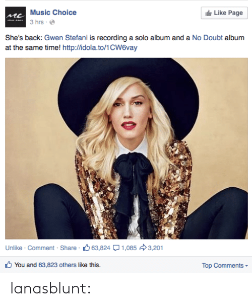 Doubt: Music Choice  It Like Page  3 hrs ·  She's back: Gwen Stefani is recording a solo album and a No Doubt album  at the same time! http://idola.to/1CW6vay  Unlike · Comment · Share · 6 63,824 Q1,085 3,201  O You and 63,823 others like this.  Top Comments - lanasblunt: