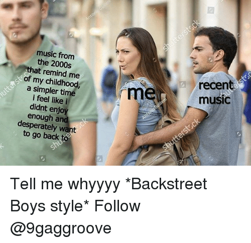 Memes, Music, and Time: music from  the 2000s  that remind me  of my childhood,  a simpler time  i feel likei  didnt enjo  enough and  desperately want  to go back to  recen  music Tell me whyyyy *Backstreet Boys style* Follow @9gaggroove