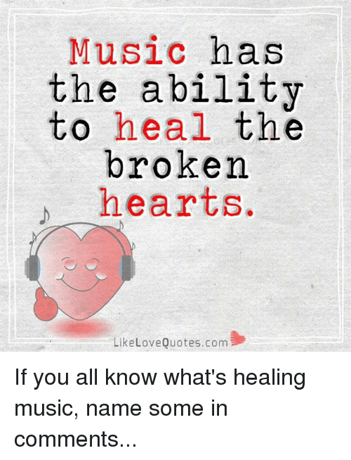 Love, Memes, and Music: Music has  the ability  to  heal the  broken  hearts  Like Love Quotes.com If you all know what's healing music, name some in comments...