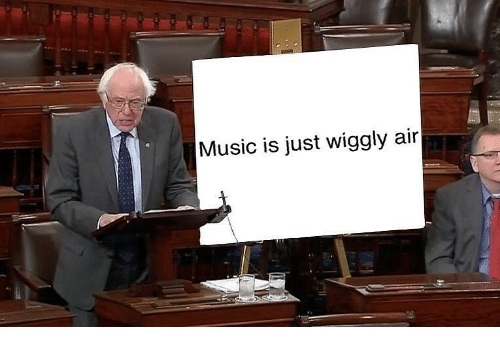 Music, Dank Memes, and Air: Music is just wiggly air