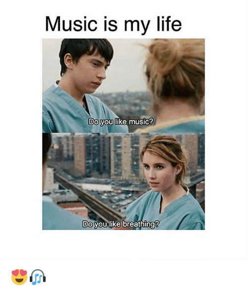 Life, Memes, and Music: Music is my life  Do you like music  DO Vou like breathing 😍🎧