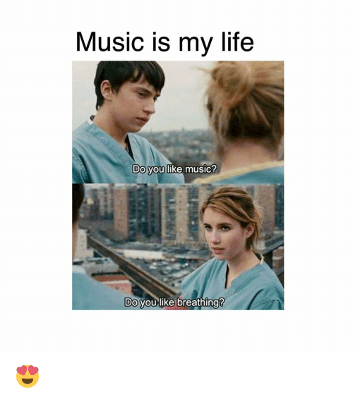 Life, Memes, and Music: Music is my life  Do you like music?  Do you like breathing? 😍