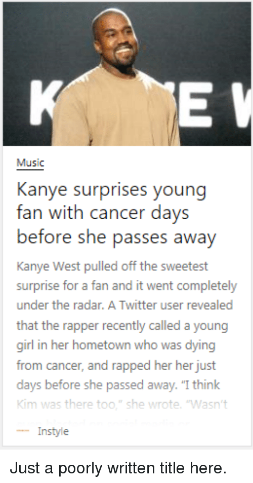 """Funny, Kanye, and Music: Music  Kanye surprises young  fan with cancer days  before she pass  Kanye West pulled off the sweetest  surprise for a fan and it went completely  under the radar. A Twitter user revealed  that the rapper recently called a young  girl in her hometown who was dying  from cancer, and rapped her her just  days before  Kim was there too."""" she wrote. 'Wasn't  -Instyle  es awav  she passed away. """"I think Just a poorly written title here."""