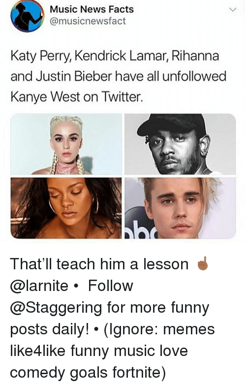 Katy Perry: Music News Facts  @musicnewsfact  Katy Perry, Kendrick Lamar, Rihanna  and Justin Bieber have all unfollowed  Kanye West on Twitter That'll teach him a lesson ☝🏾 @larnite • ➫➫➫ Follow @Staggering for more funny posts daily! • (Ignore: memes like4like funny music love comedy goals fortnite)
