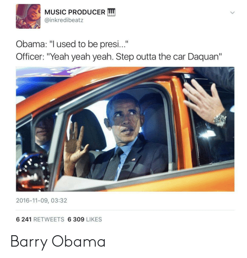 """barry obama: MUSIC PRODUCER LI  @inkredibeatz  Obama: """"Iused to be presi...""""  Officer: """"Yeah yeah yeah. Step outta the car Daquan""""  2016-11-09, 03:32  6 241 RETWEETS 6 309 LIKES Barry Obama"""