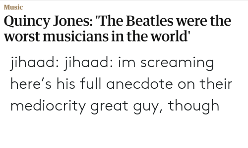 quincy: Music  Quincy Jones: The Beatles were the  worst musicians in the world' jihaad: jihaad: im screaming here's his full anecdote on their mediocrity great guy, though