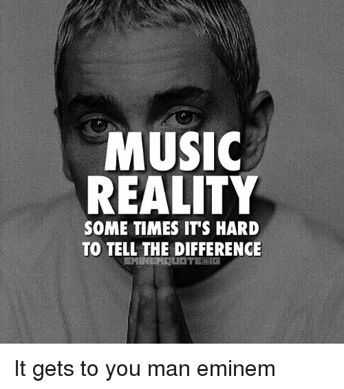 memes: MUSIC  REALITY  SOMETIMES ITS HARD  TO TELL THE DIFFERENCE  EMINEMELIETEDalli It gets to you man eminem