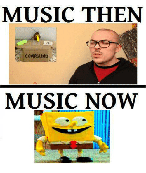 Music, Dank Memes, and  Complaint: MUSIC THEN  COMPLAINTS  MUSIC NOW
