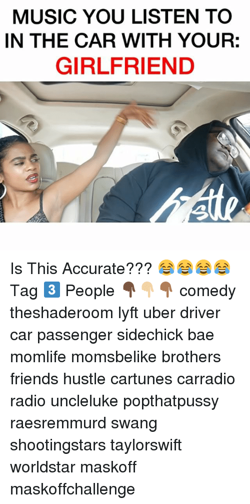 Bae, Friends, and Memes: MUSIC YOU LISTEN TO  IN THE CAR WITH YOUR:  GIRLFRIEND Is This Accurate??? 😂😂😂😂 Tag 3️⃣ People 👇🏿👇🏼👇🏾 comedy theshaderoom lyft uber driver car passenger sidechick bae momlife momsbelike brothers friends hustle cartunes carradio radio uncleluke popthatpussy raesremmurd swang shootingstars taylorswift worldstar maskoff maskoffchallenge