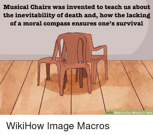 Death, How To, and Image: Musical Chairs was invented to teach us about  the inevitability of death and, how the lacking  of a moral compass ensures one's survival  wiki  How to Play Musical Chairs WikiHow Image Macros