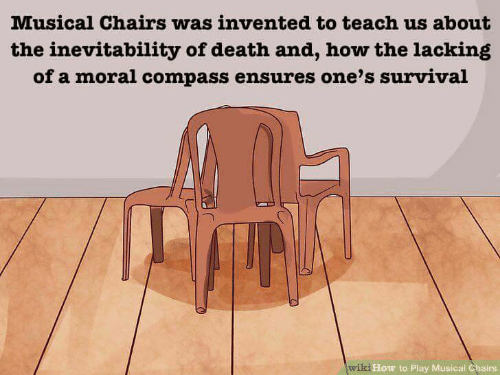 musical: Musical Chairs was invented to teach us about  the inevitability of death and, how the lacking  of a moral compass ensures one's survival  How to Play Musical Chairs