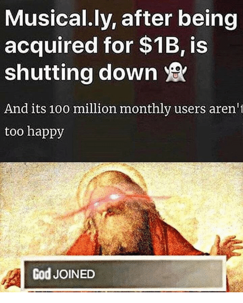 Musical Ly: Musical.ly, after being  acquired for $1B, is  shutting down  And its 10o million monthly users aren  too happy  God JOINED