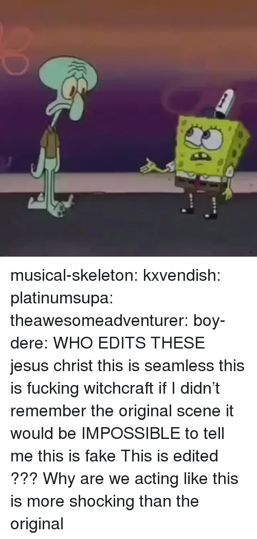 Acting Like This: musical-skeleton:  kxvendish:  platinumsupa:   theawesomeadventurer:  boy-dere: WHO EDITS THESE  jesus christ this is seamless this is fucking witchcraft if I didn't remember the original scene it would be IMPOSSIBLE to tell me this is fake   This is edited ???    Why are we acting like this is more shocking than the original