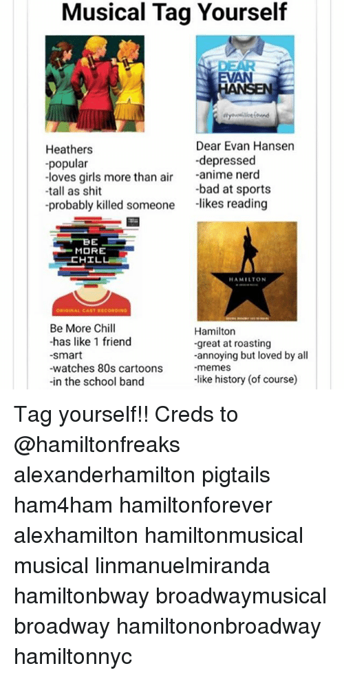 All Memes: Musical Tag Yourself  EVAN  Heathers  -popular  -loves girls more than air anime nerd  Dear Evan Hansen  depressed  -bad at sports  -tall as shit  -probably killed someone likes reading  MORE  HAMILTON  Be More Chill  -has like 1 friend  smart  -watches 80s cartoons  -in the school band  Hamiltorn  -great at roasting  -annoying but loved by all  -memes  -like history (of course) Tag yourself!! Creds to @hamiltonfreaks alexanderhamilton pigtails ham4ham hamiltonforever alexhamilton hamiltonmusical musical linmanuelmiranda hamiltonbway broadwaymusical broadway hamiltononbroadway hamiltonnyc