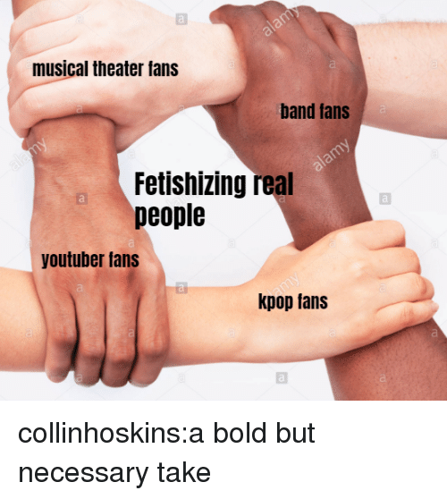 Tans: musical theater fans  al  band tans  Fetishizing real  people  youtuber fans  kpop tans collinhoskins:a bold but necessary take