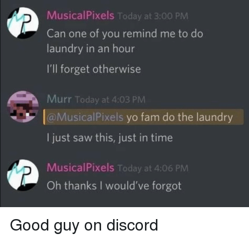 This Just In: MusicalPixels Today at 3:00 PM  Can one of you remind me to do  laundry in an hour  I'll forget otherwise  Murr Today at 4:03 PM  aMusicalPixels yo fam do the laundry  I just saw this, just in time  MusicalPixels Today at 4:06 PM  Oh thanks I would've forgot <p>Good guy on discord</p>